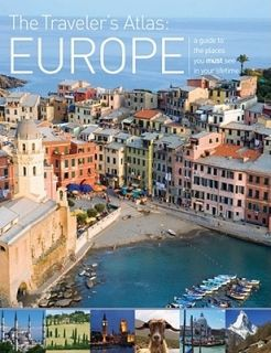 The Traveler's Atlas: Europe: A Guide to the Places You Must See in Your Lifetime