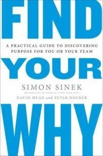 Find Your Why : A Practical Guide for Discovering Purpose for You and Your Team