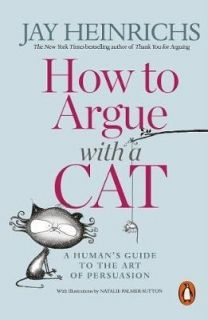 How to Argue with a Cat A Human`s  Guide to the Art of Persuasion