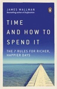 Time and How to Spend It The 7 Rules for Richer, Happier Days
