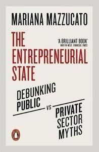 The Entrepreneurial State Debunking Public vs. Private Sector Myths