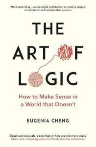 The Art of Logic How to Make Sense in a World that Doesn`t