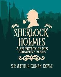 Sherlock Holmes A Slection of His Greatest Cases